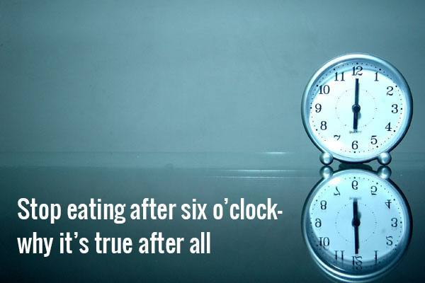 Stop eating after six o'clock - why it's true after all